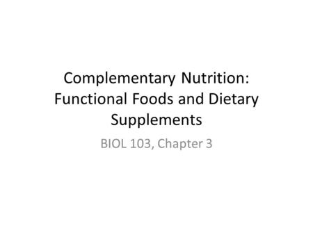 Complementary Nutrition: Functional Foods and Dietary Supplements BIOL 103, Chapter 3.