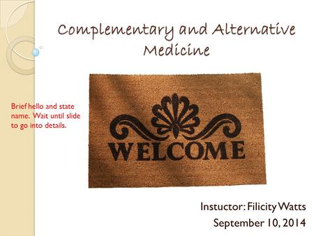 Complementary and Alternative Medicine Instuctor: Filicity Watts September 10, 2014 Brief hello and state name. Wait until slide to go into details.