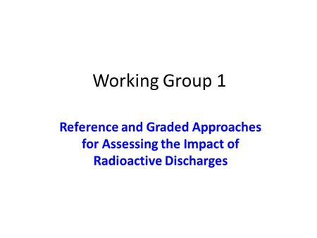 Working Group 1 Reference and Graded Approaches for Assessing the Impact of Radioactive Discharges.