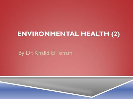 ENVIRONMENTAL HEALTH (2) By Dr. Khalid El Tohami.