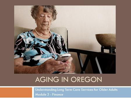 AGING IN OREGON Understanding Long Term Care Services for Older Adults Module 3 - Finance.