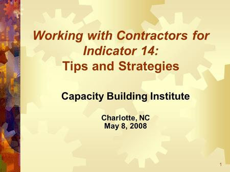1 Working with Contractors for Indicator 14: Tips and Strategies Capacity Building Institute Charlotte, NC May 8, 2008.