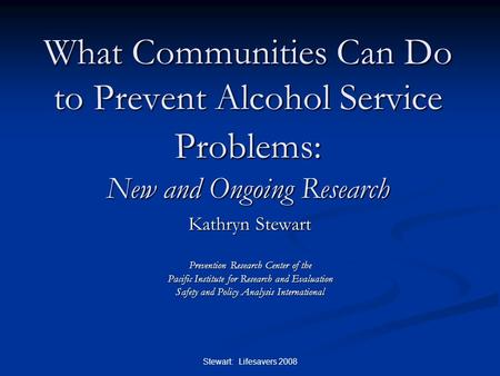 Stewart: Lifesavers 2008 What Communities Can Do to Prevent Alcohol Service Problems: New and Ongoing Research Kathryn Stewart Prevention Research Center.