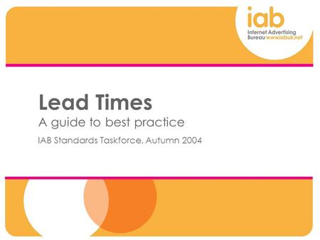 00 Lead Times A guide to best practice IAB Standards Taskforce, Autumn 2004.