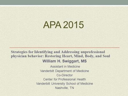APA 2015 Strategies for Identifying and Addressing unprofessional physician behavior: Restoring Heart, Mind, Body, and Soul William H. Swiggart, MS Assistant.