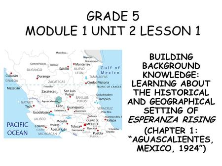 GRADE 5 MODULE 1 UNIT 2 LESSON 1 BUILDING BACKGROUND KNOWLEDGE: LEARNING ABOUT THE HISTORICAL AND GEOGRAPHICAL SETTING OF ESPERANZA RISING (CHAPTER 1: