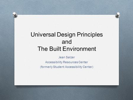 Universal Design Principles and The Built Environment Jean Salzer Accessibility Resources Center (formerly Student Accessibility Center)
