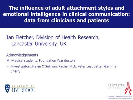The influence of adult attachment styles and emotional intelligence in clinical communication: data from clinicians and patients Ian Fletcher, Division.