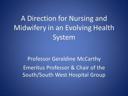 A Direction for Nursing and Midwifery in an Evolving Health System Professor Geraldine McCarthy Emeritus Professor & Chair of the South/South West Hospital.
