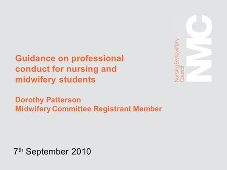 Guidance on professional conduct for nursing and midwifery students Dorothy Patterson Midwifery Committee Registrant Member 7 th September 2010.