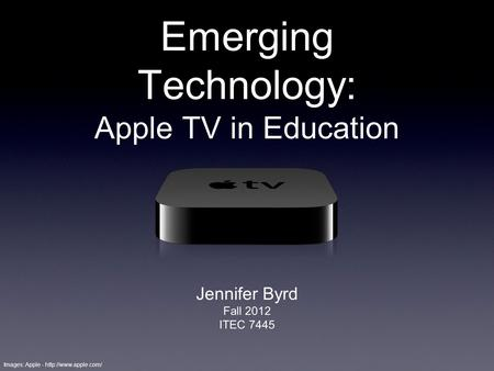 Emerging Technology: Apple TV in Education Jennifer Byrd Fall 2012 ITEC 7445 Images: Apple -