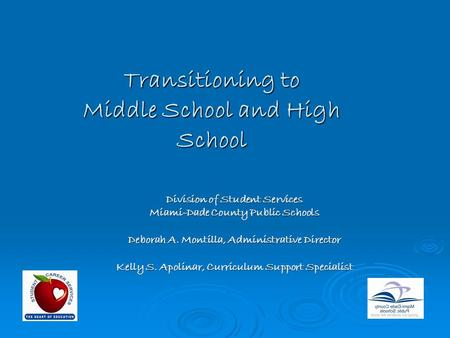 Transitioning to Middle School and High School Division of Student Services Miami-Dade County Public Schools Deborah A. Montilla, Administrative Director.