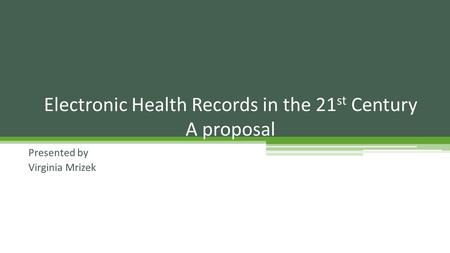 Presented by Virginia Mrizek Electronic Health Records in the 21 st Century A proposal.