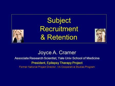 Subject Recruitment & Retention Joyce A. Cramer Associate Research Scientist, Yale Univ School of Medicine President, Epilepsy Therapy Project Former.