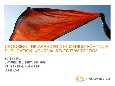 CHOOSING THE APPROPRIATE MEDIUM FOR YOUR PUBLICATION: JOURNAL SELECTION TACTICS SCIENTIFIC LAWRENCE LIBERTI, MS, RPh VP, GENERAL MANAGER JUNE 2008.