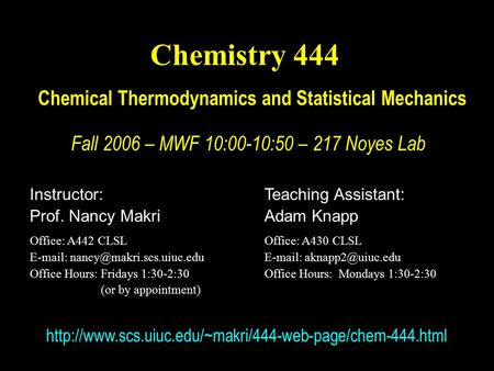 Chemistry 444 Chemical Thermodynamics and Statistical Mechanics Fall 2006 – MWF 10:00-10:50 – 217 Noyes Lab Instructor: Prof. Nancy Makri Office: A442.