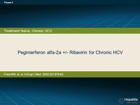 Hepatitis web study Hepatitis web study Peginterferon alfa-2a +/- Ribavirin for Chronic HCV Phase 3 Treatment Naïve, Chronic HCV Fried MW, et. al. N Engl.