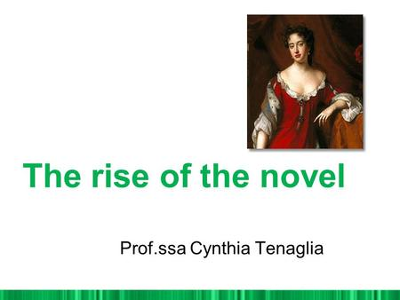 The rise of the novel Prof.ssa Cynthia Tenaglia. WHY NOVEL? From Novelty Individual vision of Reality. Truth is an individual experience,always unique.