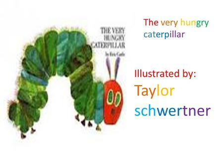 The very hungry caterpillar Illustrated by: Taylor schwertner.