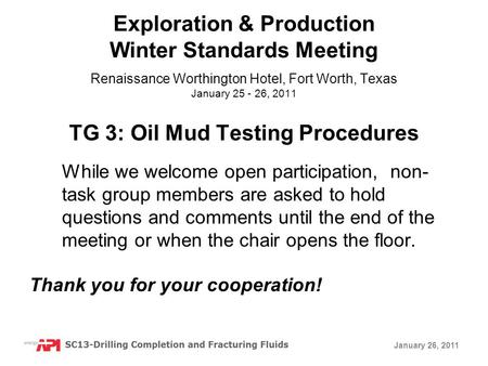 January 26, 2011 TG 3: Oil Mud Testing Procedures While we welcome open participation, non- task group members are asked to hold questions and comments.