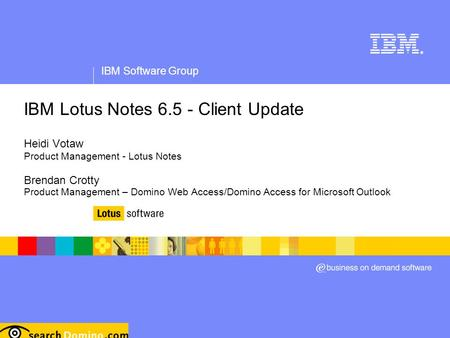 IBM Software Group ® IBM Lotus Notes 6.5 - Client Update Heidi Votaw Product Management - Lotus Notes Brendan Crotty Product Management – Domino Web Access/Domino.