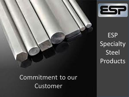 ESP Specialty Steel Products Commitment to our Customer.