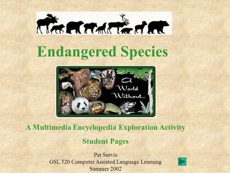 Endangered Species Pat Sarvis GSL 520 Computer Assisted Language Learning Summer 2002 A Multimedia Encyclopedia Exploration Activity Student Pages.