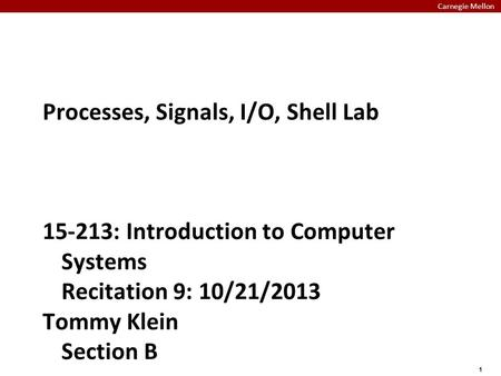 Carnegie Mellon 1 Processes, Signals, I/O, Shell Lab 15-213: Introduction to Computer Systems Recitation 9: 10/21/2013 Tommy Klein Section B.
