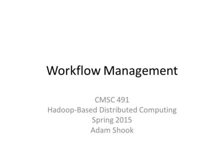 Workflow Management CMSC 491 Hadoop-Based Distributed Computing Spring 2015 Adam Shook.