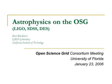Astrophysics on the OSG (LIGO, SDSS, DES) Astrophysics on the OSG (LIGO, SDSS, DES) Kent Blackburn LIGO Laboratory California Institute of Technology Open.