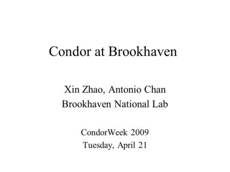 Condor at Brookhaven Xin Zhao, Antonio Chan Brookhaven National Lab CondorWeek 2009 Tuesday, April 21.