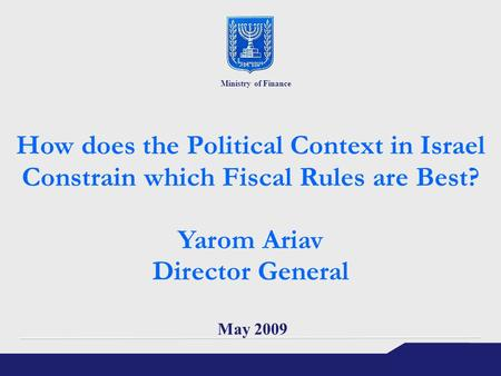 How does the Political Context in Israel Constrain which Fiscal Rules are Best? Yarom Ariav Director General May 2009 Ministry of Finance.