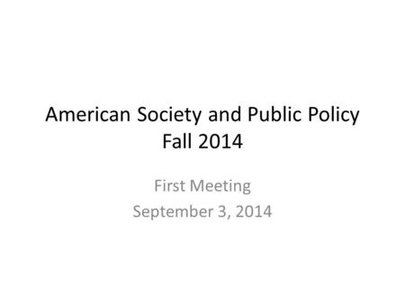 American Society and Public Policy Fall 2014 First Meeting September 3, 2014.