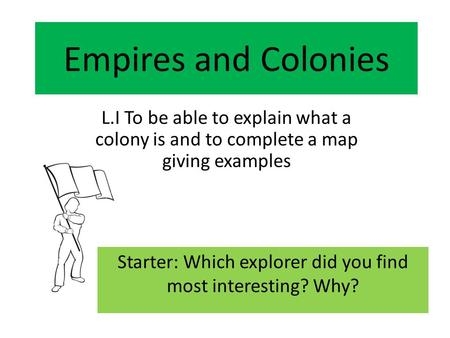 Empires and Colonies L.I To be able to explain what a colony is and to complete a map giving examples Starter: Which explorer did you find most interesting?