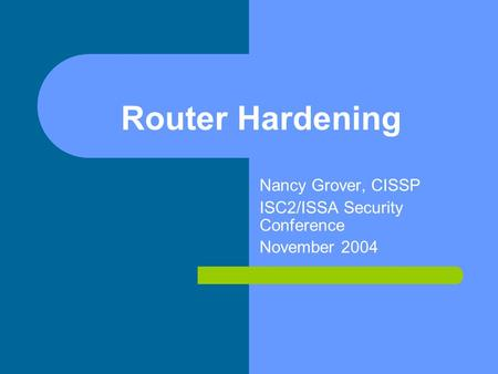Router Hardening Nancy Grover, CISSP ISC2/ISSA Security Conference November 2004.