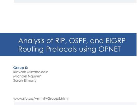 Analysis of RIP, OSPF, and EIGRP Routing Protocols using OPNET Group 5: Kiavash Mirzahossein Michael Nguyen Sarah Elmasry www.sfu.ca/~mtn9/Group5.html.