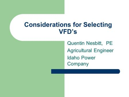 Considerations for Selecting VFD's Quentin Nesbitt, PE Agricultural Engineer Idaho Power Company.