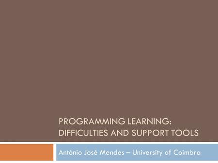 PROGRAMMING LEARNING: DIFFICULTIES AND SUPPORT TOOLS António José Mendes – University of Coimbra.