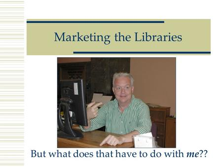 Marketing the Libraries But what does that have to do with me??
