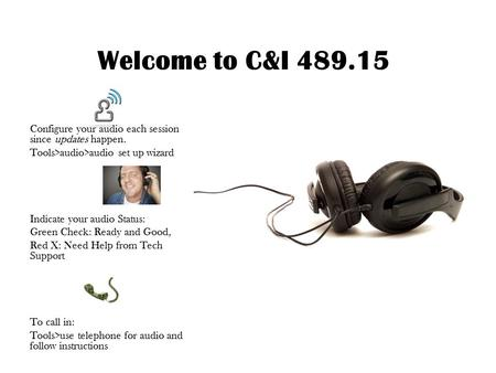 Welcome to C&I 489.15 Configure your audio each session since updates happen. Tools>audio>audio set up wizard Indicate your audio Status: Green Check: