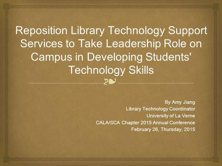 ❧ Reposition Library Technology Support Services to Take Leadership Role on Campus in Developing Students' Technology Skills By Amy Jiang Library Technology.