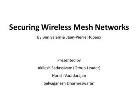 Securing Wireless Mesh Networks By Ben Salem & Jean-Pierre Hubaux Presented by Akilesh Sadassivam (Group Leader) Harish Varadarajan Selvaganesh Dharmeswaran.