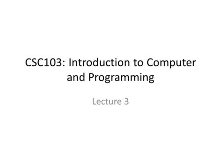 CSC103: Introduction to Computer and Programming Lecture 3.