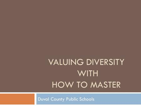 VALUING DIVERSITY WITH HOW TO MASTER Duval County Public Schools.