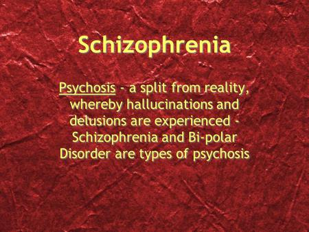 Schizophrenia Psychosis - a split from reality, whereby hallucinations and delusions are experienced - Schizophrenia and Bi-polar Disorder are types of.