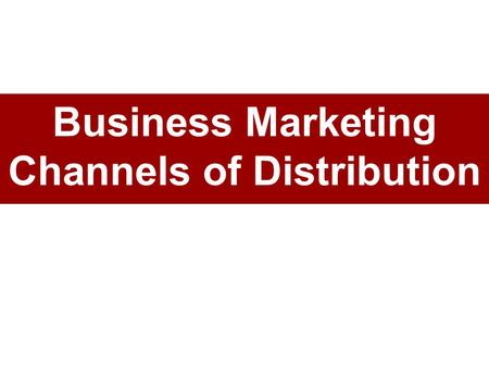 Business Marketing Channels of Distribution. Business Marketing Channel Members Channel members: independent –A set of independent companies cooperative.