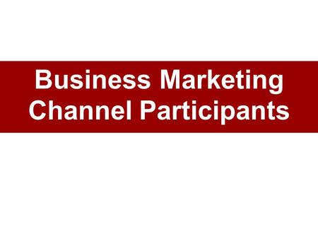 Business Marketing Channel Participants. Business Marketing Channel Members Channel members: independent –A set of independent companies cooperative –that.
