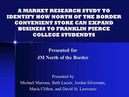 A MARKET RESEARCH STUDY TO IDENTIFY HOW NORTH OF THE BORDER CONVENIENT STORE CAN EXPAND BUSINESS TO FRANKLIN PIERCE COLLEGE STUDENDTS Presented for JM.