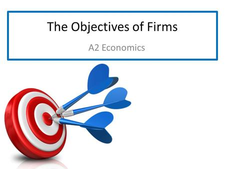 The Objectives of Firms A2 Economics. What are the Objectives of Firms?  What do you feel are the main objectives of firms? Minimising Costs + Maximising.