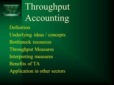 Throughput Accounting Definition Underlying ideas / concepts Bottleneck resources Throughput Measures Interpreting measures Benefits of TA Application.